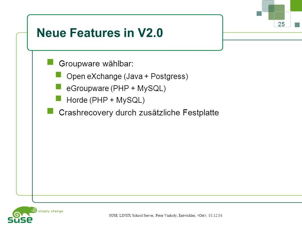 25 SUSE LINUX School Server, Peter Varkoly, Entwickler,, 01.12.04 Neue Features in V2.0 Groupware wählbar: Open eXchange (Java + Postgress) eGroupware (PHP + MySQL) Horde (PHP + MySQL) Crashrecovery durch zusätzliche Festplatte
