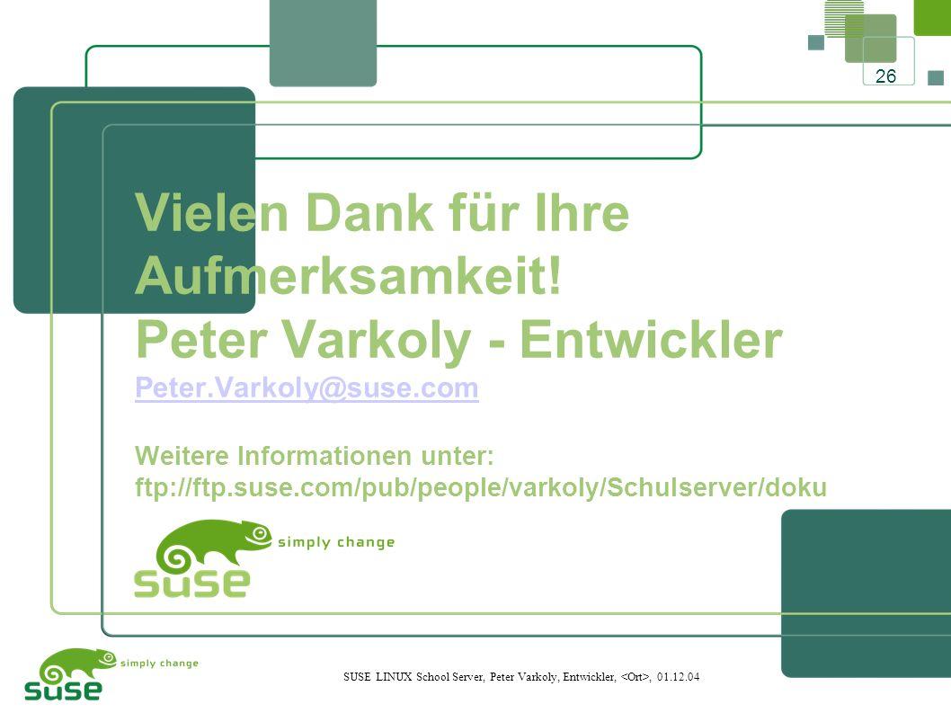26 SUSE LINUX School Server, Peter Varkoly, Entwickler,, 01.12.04 Vielen Dank für Ihre Aufmerksamkeit.