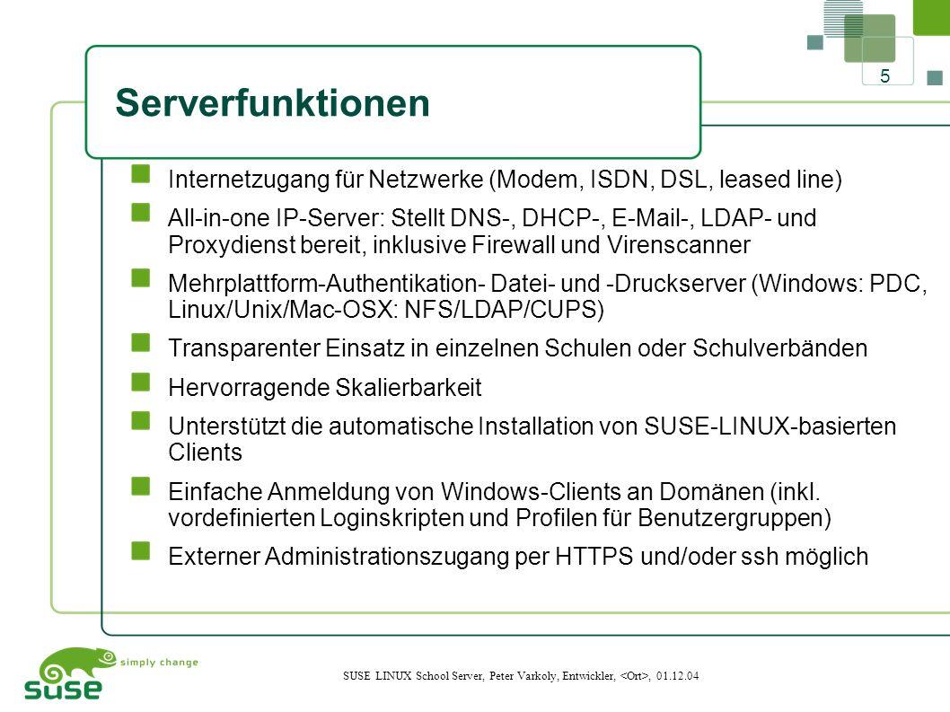 5 SUSE LINUX School Server, Peter Varkoly, Entwickler,, 01.12.04 Serverfunktionen Internetzugang für Netzwerke (Modem, ISDN, DSL, leased line) All-in-one IP-Server: Stellt DNS-, DHCP-, E-Mail-, LDAP- und Proxydienst bereit, inklusive Firewall und Virenscanner Mehrplattform-Authentikation- Datei- und -Druckserver (Windows: PDC, Linux/Unix/Mac-OSX: NFS/LDAP/CUPS) Transparenter Einsatz in einzelnen Schulen oder Schulverbänden Hervorragende Skalierbarkeit Unterstützt die automatische Installation von SUSE-LINUX-basierten Clients Einfache Anmeldung von Windows-Clients an Domänen (inkl.