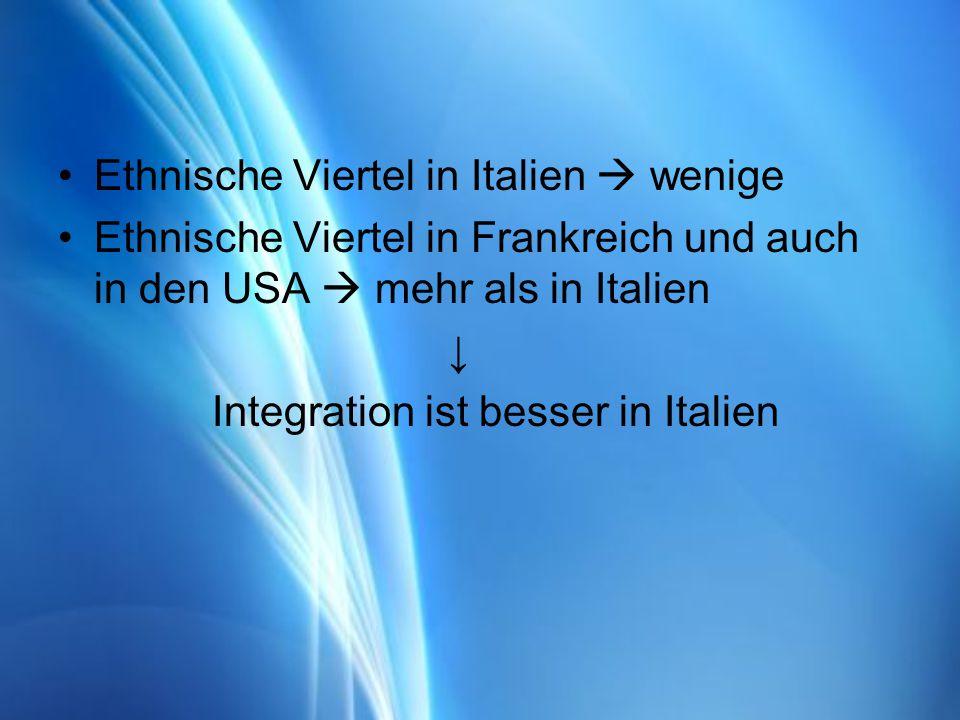 Ethnische Viertel in Italien wenige Ethnische Viertel in Frankreich und auch in den USA mehr als in Italien Integration ist besser in Italien