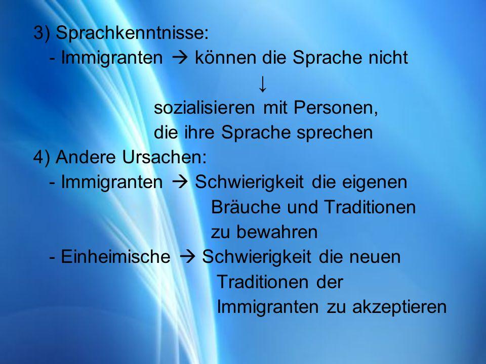 3) Sprachkenntnisse: - Immigranten können die Sprache nicht sozialisieren mit Personen, die ihre Sprache sprechen 4) Andere Ursachen: - Immigranten Schwierigkeit die eigenen Bräuche und Traditionen zu bewahren - Einheimische Schwierigkeit die neuen Traditionen der Immigranten zu akzeptieren