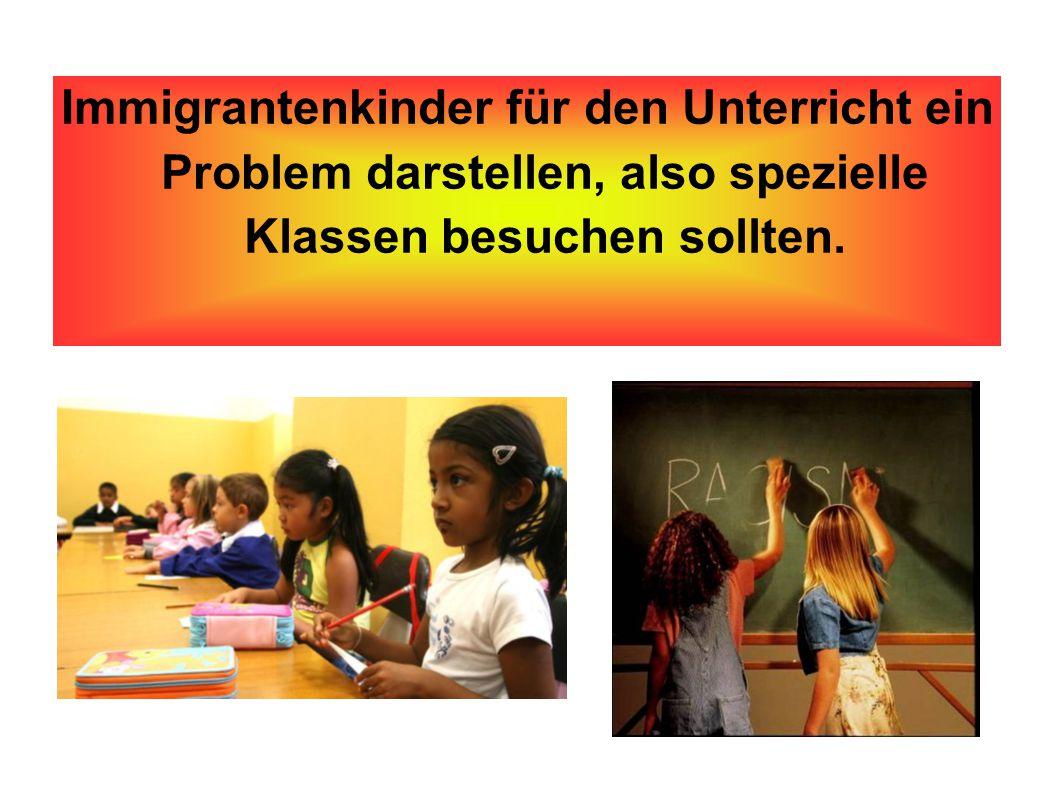 Immigrantenkinder für den Unterricht ein Problem darstellen, also spezielle Klassen besuchen sollten.