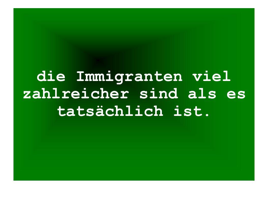 die Immigranten viel zahlreicher sind als es tatsächlich ist.