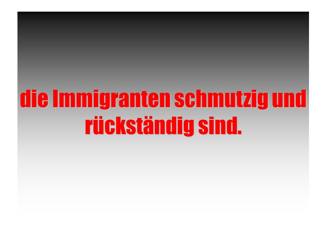 die Immigranten schmutzig und rückständig sind.