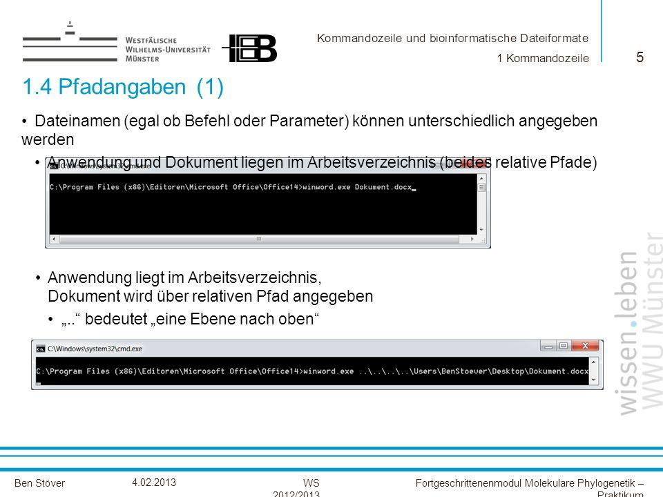 Kommandozeile und bioinformatische Dateiformate Ben StöverFortgeschrittenenmodul Molekulare Phylogenetik – Praktikum WS 2012/2013 4.02.2013 1.4 Pfadangaben (1) 5 1 Kommandozeile Dateinamen (egal ob Befehl oder Parameter) können unterschiedlich angegeben werden Anwendung und Dokument liegen im Arbeitsverzeichnis (beides relative Pfade) Anwendung liegt im Arbeitsverzeichnis, Dokument wird über relativen Pfad angegeben..