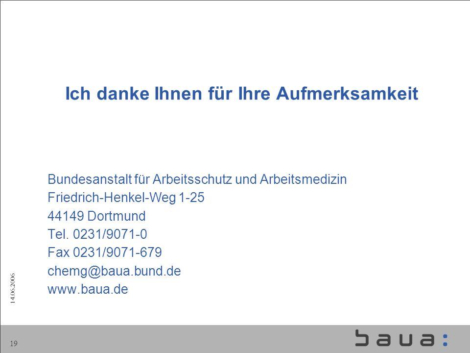 14.06.2006 19 Ich danke Ihnen für Ihre Aufmerksamkeit Bundesanstalt für Arbeitsschutz und Arbeitsmedizin Friedrich-Henkel-Weg 1-25 44149 Dortmund Tel.