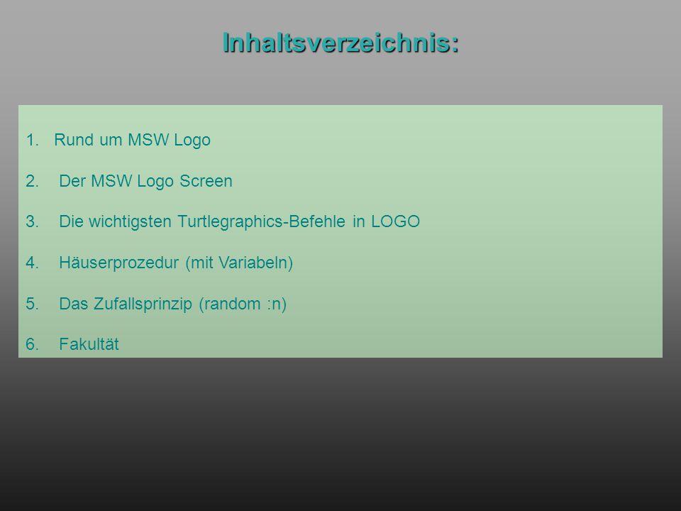 Inhaltsverzeichnis: 1. Rund um MSW Logo 2. Der MSW Logo Screen 3. Die wichtigsten Turtlegraphics-Befehle in LOGO 4. Häuserprozedur (mit Variabeln) 5.