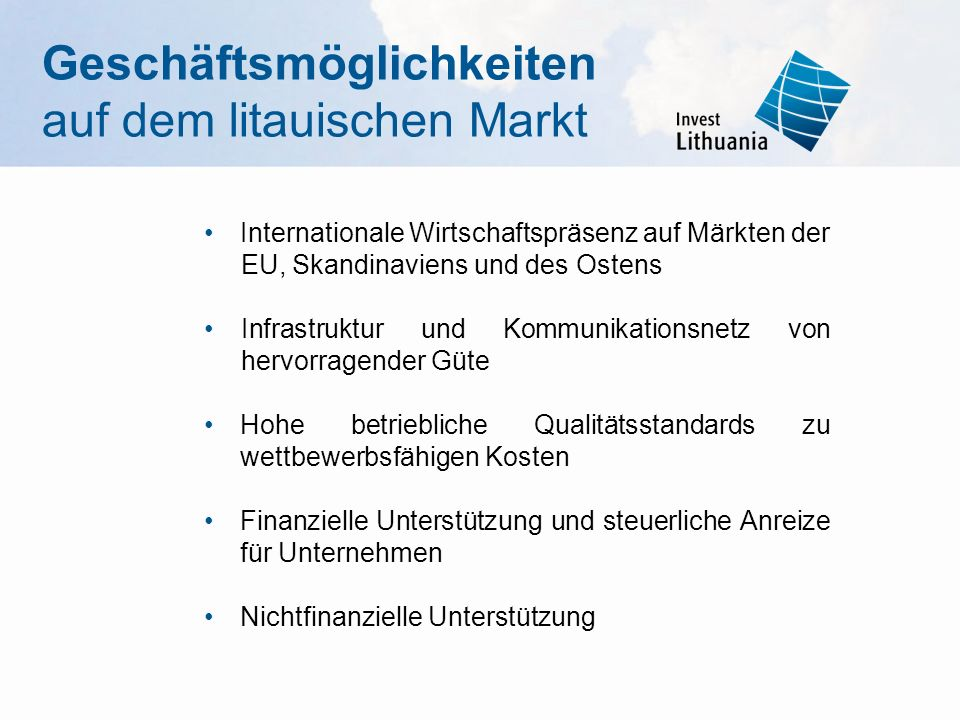 Internationale Wirtschaftspräsenz auf Märkten der EU, Skandinaviens und des Ostens Infrastruktur und Kommunikationsnetz von hervorragender Güte Hohe betriebliche Qualitätsstandards zu wettbewerbsfähigen Kosten Finanzielle Unterstützung und steuerliche Anreize für Unternehmen Nichtfinanzielle Unterstützung Geschäftsmöglichkeiten auf dem litauischen Markt