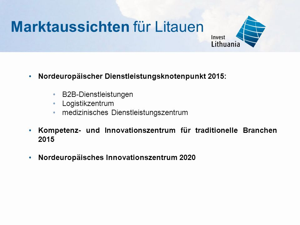 Marktaussichten für Litauen Nordeuropäischer Dienstleistungsknotenpunkt 2015: B2B-Dienstleistungen Logistikzentrum medizinisches Dienstleistungszentrum Kompetenz- und Innovationszentrum für traditionelle Branchen 2015 Nordeuropäisches Innovationszentrum 2020