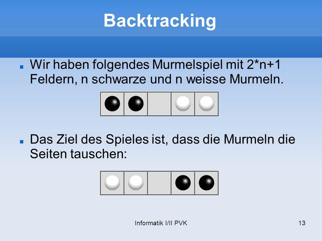 Informatik I/II PVK13 Backtracking Wir haben folgendes Murmelspiel mit 2*n+1 Feldern, n schwarze und n weisse Murmeln. Das Ziel des Spieles ist, dass