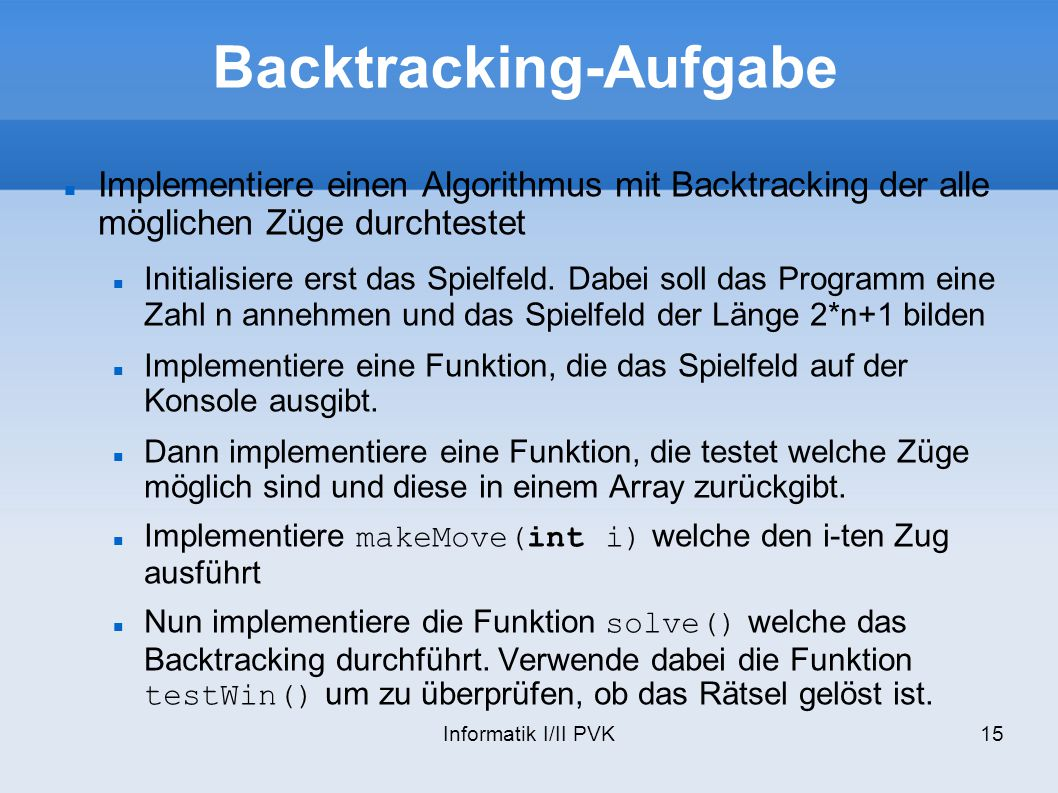 Informatik I/II PVK15 Backtracking-Aufgabe Implementiere einen Algorithmus mit Backtracking der alle möglichen Züge durchtestet Initialisiere erst das