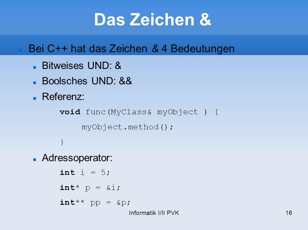 Informatik I/II PVK16 Das Zeichen & Bei C++ hat das Zeichen & 4 Bedeutungen Bitweises UND: & Boolsches UND: && Referenz: void func(MyClass& myObject )