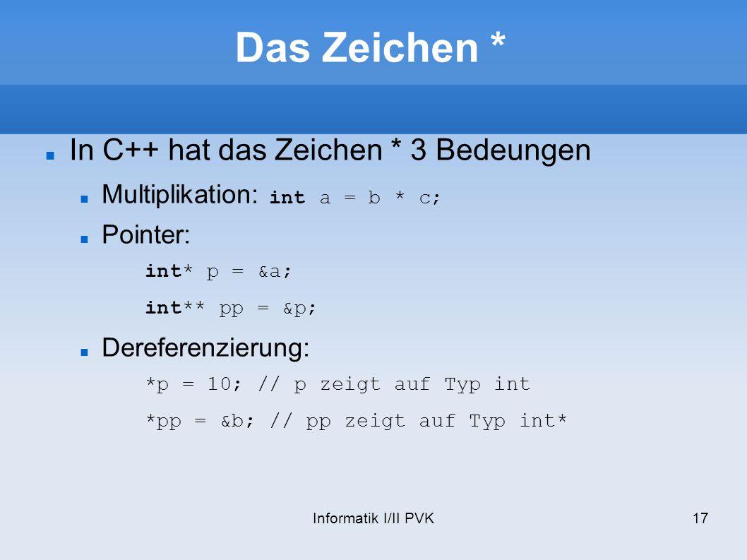 Informatik I/II PVK17 Das Zeichen * In C++ hat das Zeichen * 3 Bedeungen Multiplikation: int a = b * c; Pointer: int* p = &a; int** pp = &p; Dereferen