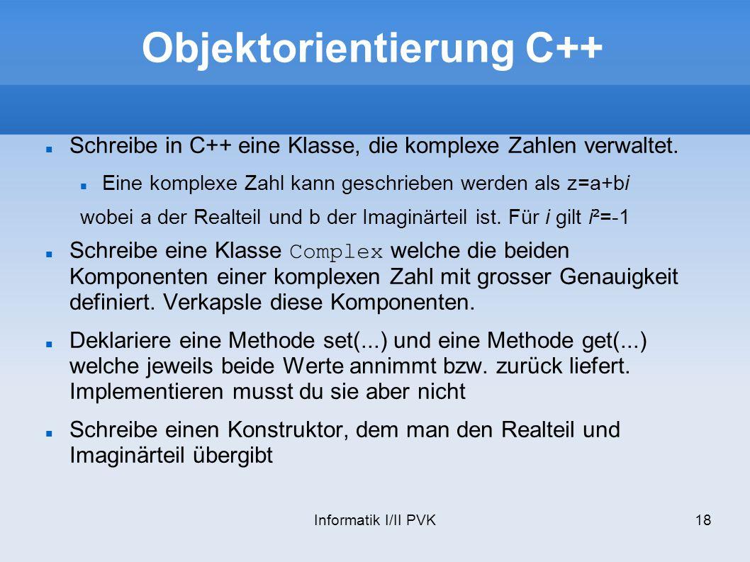 Informatik I/II PVK18 Objektorientierung C++ Schreibe in C++ eine Klasse, die komplexe Zahlen verwaltet. Eine komplexe Zahl kann geschrieben werden al