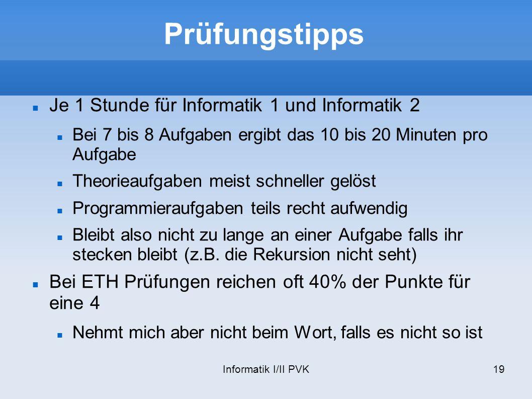 Informatik I/II PVK19 Prüfungstipps Je 1 Stunde für Informatik 1 und Informatik 2 Bei 7 bis 8 Aufgaben ergibt das 10 bis 20 Minuten pro Aufgabe Theori