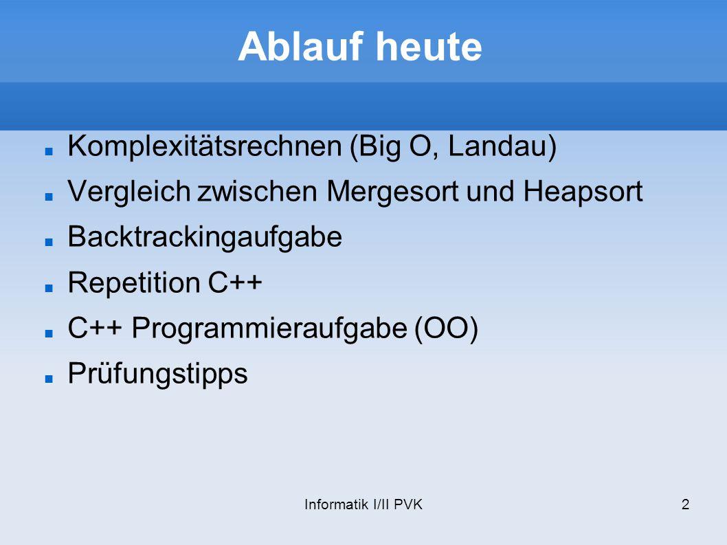 Informatik I/II PVK2 Ablauf heute Komplexitätsrechnen (Big O, Landau) Vergleich zwischen Mergesort und Heapsort Backtrackingaufgabe Repetition C++ C++
