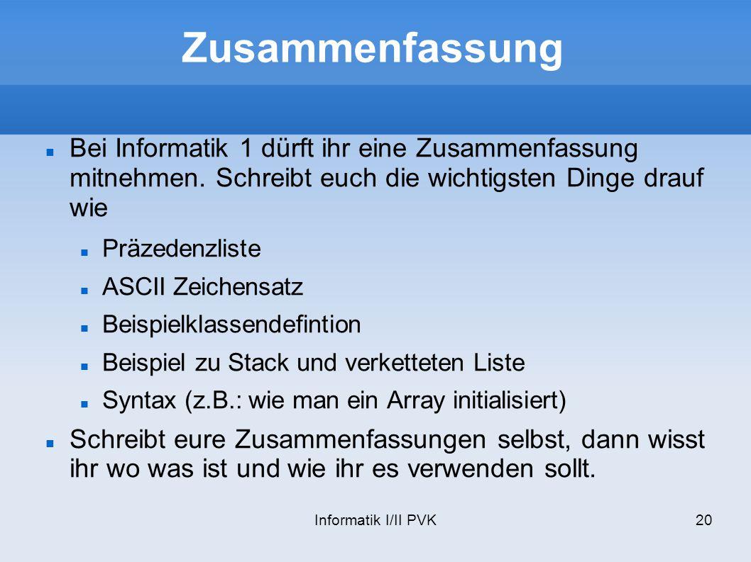 Informatik I/II PVK20 Zusammenfassung Bei Informatik 1 dürft ihr eine Zusammenfassung mitnehmen. Schreibt euch die wichtigsten Dinge drauf wie Präzede