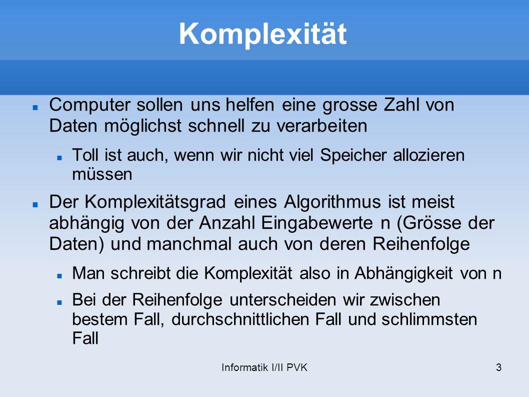 Informatik I/II PVK4 O-Notation Eine Funktion f O(g) wächst nicht schneller als die Funktion g O(g) beschreibt aber eine ganze Klasse von Funktionen Oft ist man jedoch nur am asymptotischen Aufwand eines Algorithmus in Abhängigkeit von n interessiert (n ) Wir schreiben die Komplexität eines Algorithmus deshalb als eine Funktion von n: O(f(n)) Mit dieser Information können wir herausfinden, ob unser Algorithmus skalierbar ist