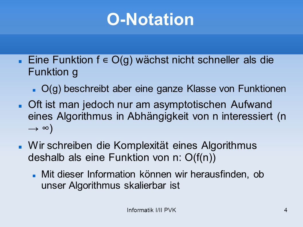 Informatik I/II PVK4 O-Notation Eine Funktion f O(g) wächst nicht schneller als die Funktion g O(g) beschreibt aber eine ganze Klasse von Funktionen O