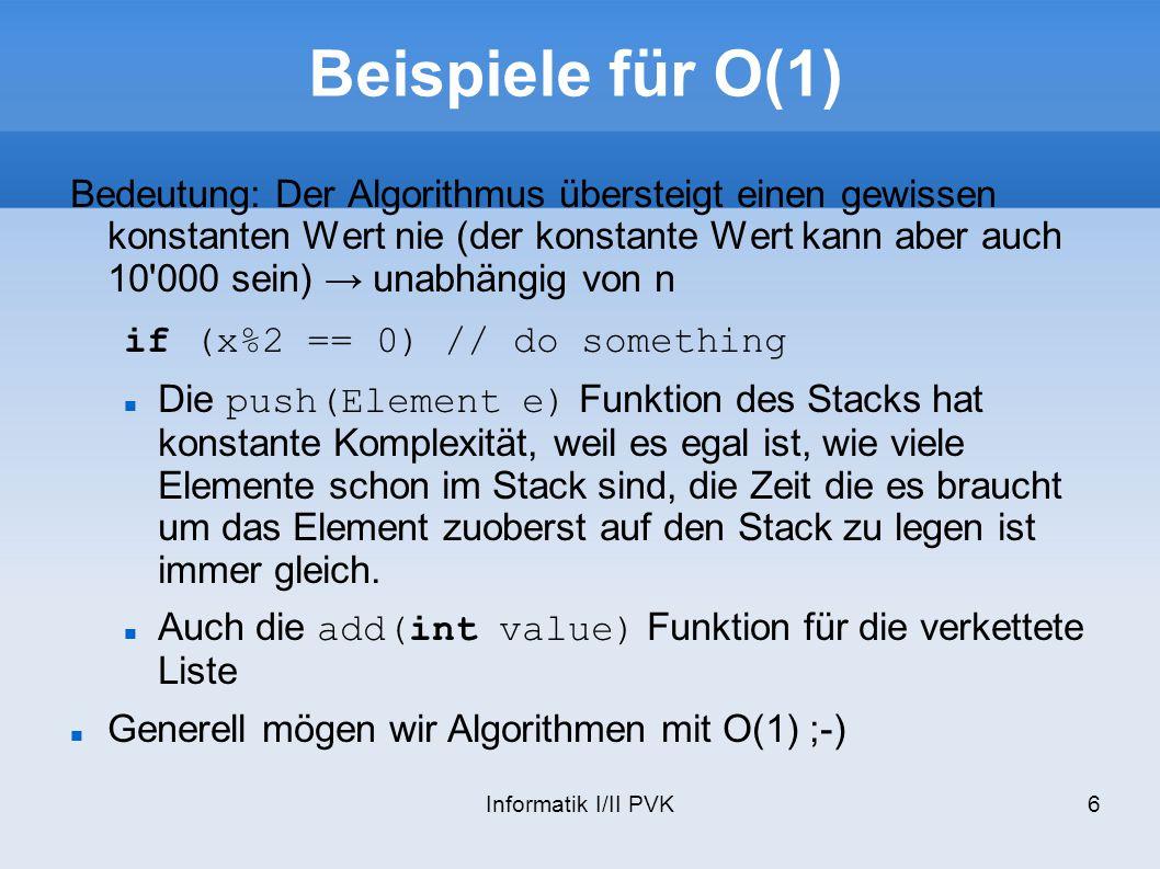 Informatik I/II PVK6 Beispiele für O(1) Bedeutung: Der Algorithmus übersteigt einen gewissen konstanten Wert nie (der konstante Wert kann aber auch 10