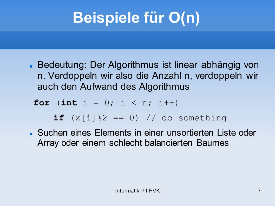 Informatik I/II PVK7 Beispiele für O(n) Bedeutung: Der Algorithmus ist linear abhängig von n. Verdoppeln wir also die Anzahl n, verdoppeln wir auch de