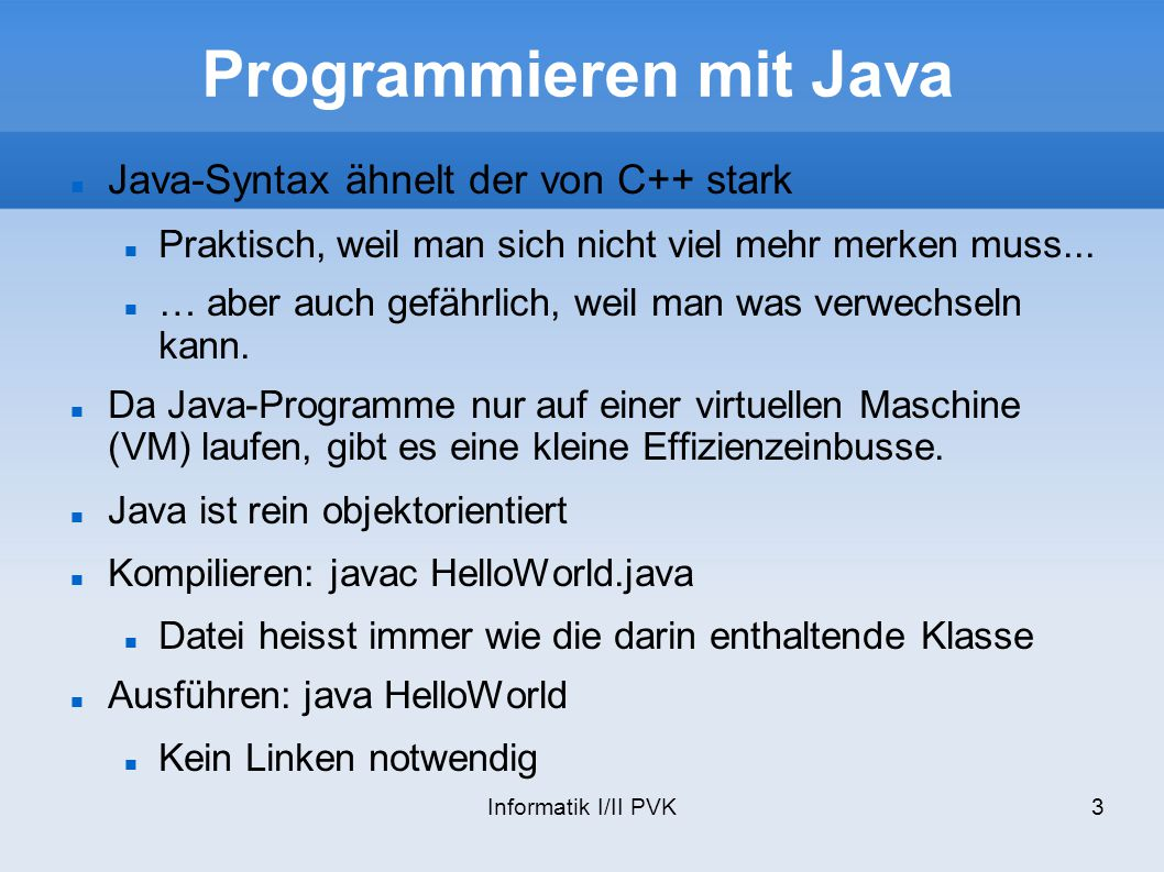 Informatik I/II PVK4 Unterschiede zu C++ Keine Templates, structs, unions, pointer, Mehrfachvererbung, Präprozessor, Operatorenüberladung, goto,.h Dateien, Destruktoren, friends Stattdessen Alles sind Klassen, Interfaces, final, Garbage- Collector, Threads