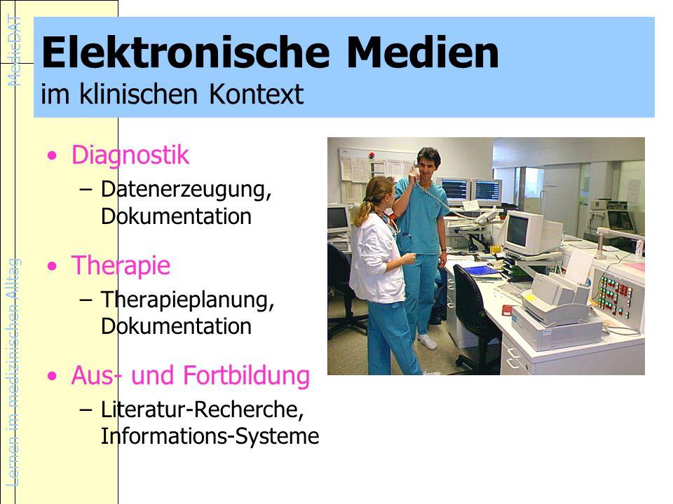 Lernen im medizinischen Alltag MedicDAT Elektronische Medien im klinischen Kontext Diagnostik –Datenerzeugung, Dokumentation Therapie –Therapieplanung, Dokumentation Aus- und Fortbildung –Literatur-Recherche, Informations-Systeme