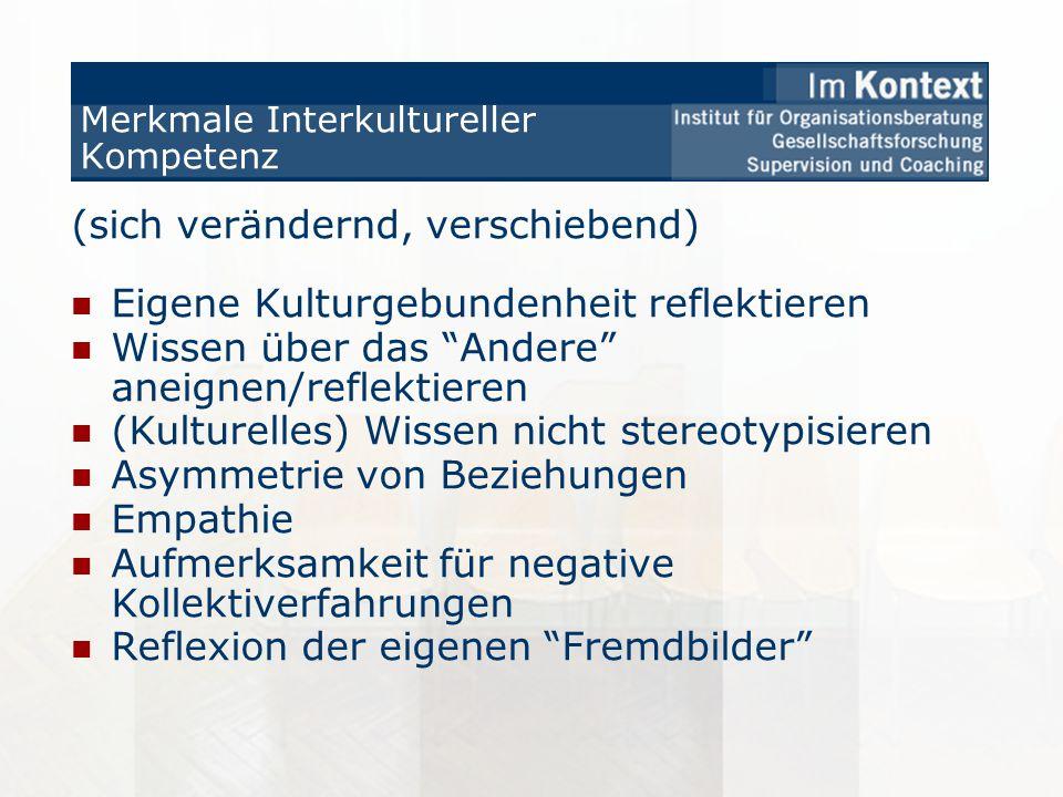 Merkmale Interkultureller Kompetenz (sich verändernd, verschiebend) Eigene Kulturgebundenheit reflektieren Wissen über das Andere aneignen/reflektiere