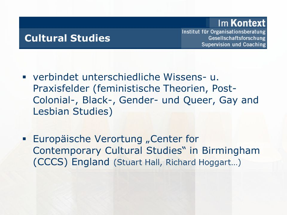 Cultural Studies verbindet unterschiedliche Wissens- u. Praxisfelder (feministische Theorien, Post- Colonial-, Black-, Gender- und Queer, Gay and Lesb