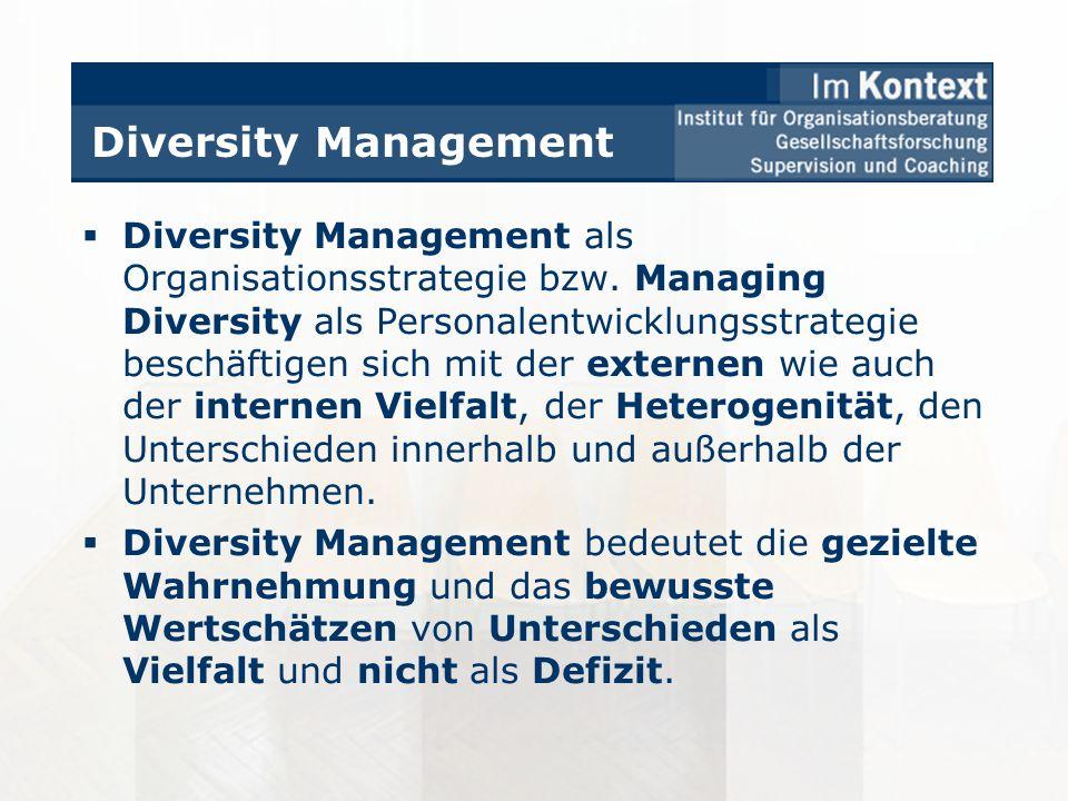 Diversity Management Diversity Management als Organisationsstrategie bzw. Managing Diversity als Personalentwicklungsstrategie beschäftigen sich mit d