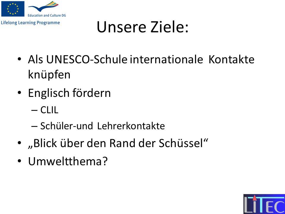 Unsere Ziele: Als UNESCO-Schule internationale Kontakte knüpfen Englisch fördern – CLIL – Schüler-und Lehrerkontakte Blick über den Rand der Schüssel