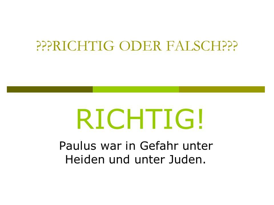 RICHTIG ODER FALSCH Paulus war in Gefahr unter Heiden und unter Juden. RICHTIG!