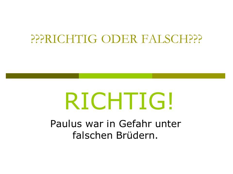 RICHTIG ODER FALSCH Paulus war in Gefahr unter falschen Brüdern. RICHTIG!