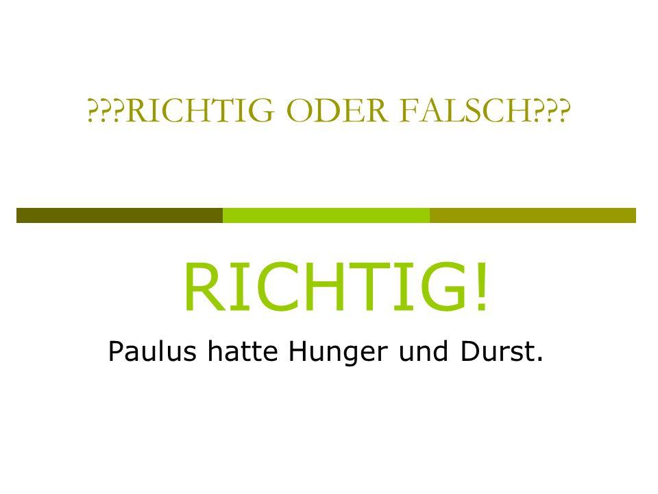 RICHTIG ODER FALSCH Paulus hatte Hunger und Durst. RICHTIG!