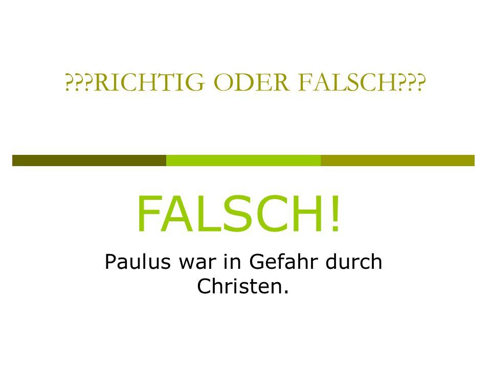 RICHTIG ODER FALSCH Paulus war in Gefahr durch Christen. FALSCH!
