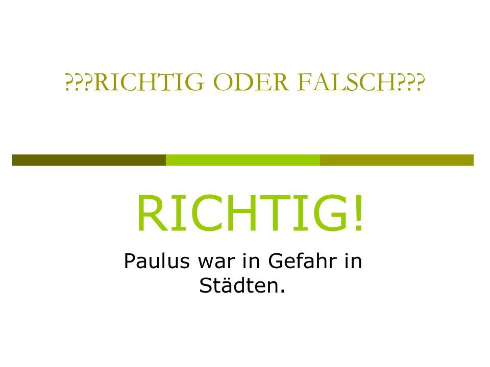 RICHTIG ODER FALSCH Paulus war in Gefahr in Städten. RICHTIG!
