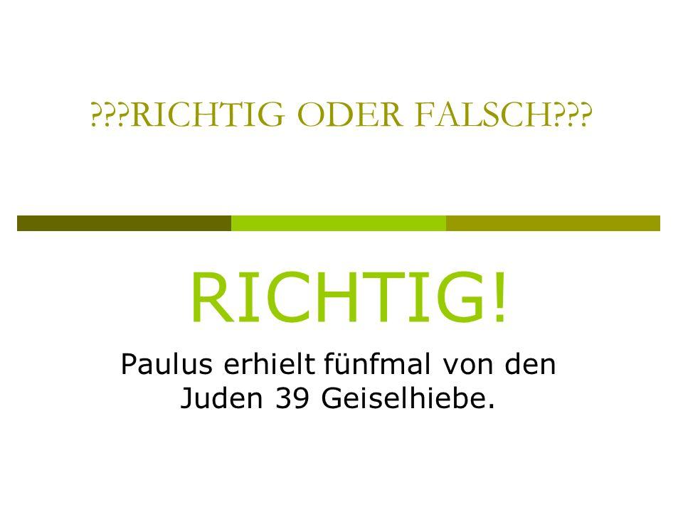 RICHTIG ODER FALSCH Paulus erhielt fünfmal von den Juden 39 Geiselhiebe. RICHTIG!
