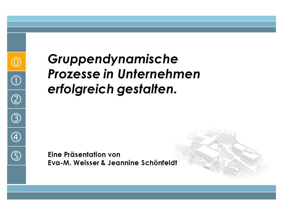 Gruppendynamische Prozesse in Unternehmen erfolgreich gestalten. Eine Präsentation von Eva-M. Weisser & Jeannine Schönfeldt