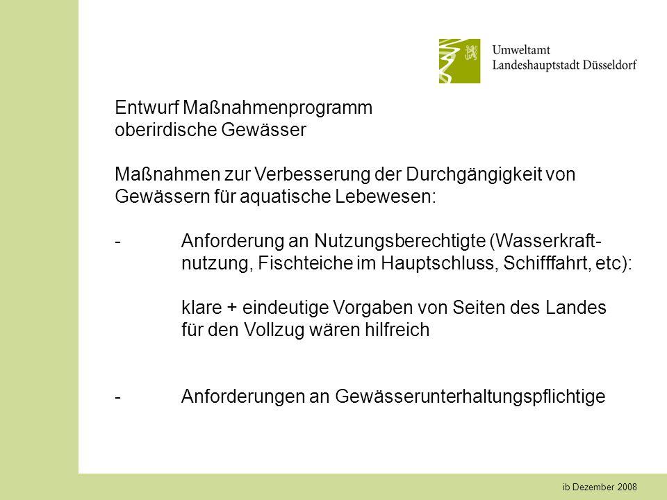 ib Dezember 2008 Entwurf Maßnahmenprogramm oberirdische Gewässer Maßnahmen zur Verbesserung der Durchgängigkeit von Gewässern für aquatische Lebewesen: -Anforderung an Nutzungsberechtigte (Wasserkraft- nutzung, Fischteiche im Hauptschluss, Schifffahrt, etc): klare + eindeutige Vorgaben von Seiten des Landes für den Vollzug wären hilfreich -Anforderungen an Gewässerunterhaltungspflichtige