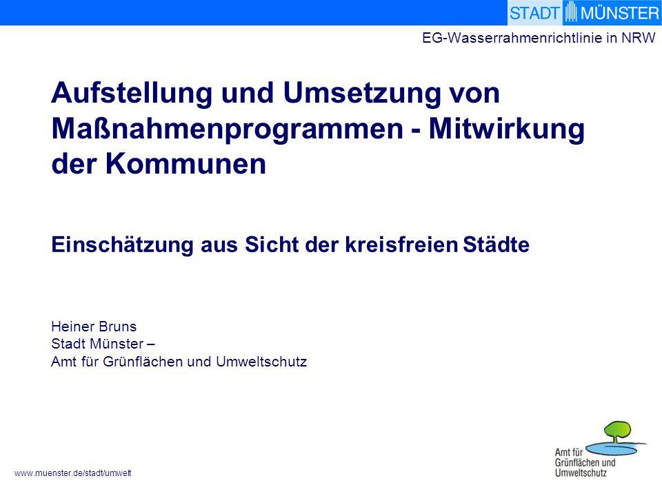 www.muenster.de/stadt/umwelt EG-Wasserrahmenrichtlinie in NRW Aufstellung und Umsetzung von Maßnahmenprogrammen - Mitwirkung der Kommunen Einschätzung aus Sicht der kreisfreien Städte Heiner Bruns Stadt Münster – Amt für Grünflächen und Umweltschutz