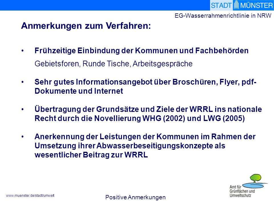 www.muenster.de/stadt/umwelt EG-Wasserrahmenrichtlinie in NRW Frühzeitige Einbindung der Kommunen und Fachbehörden Gebietsforen, Runde Tische, Arbeitsgespräche Sehr gutes Informationsangebot über Broschüren, Flyer, pdf- Dokumente und Internet Übertragung der Grundsätze und Ziele der WRRL ins nationale Recht durch die Novellierung WHG (2002) und LWG (2005) Anerkennung der Leistungen der Kommunen im Rahmen der Umsetzung ihrer Abwasserbeseitigungskonzepte als wesentlicher Beitrag zur WRRL Positive Anmerkungen Anmerkungen zum Verfahren: