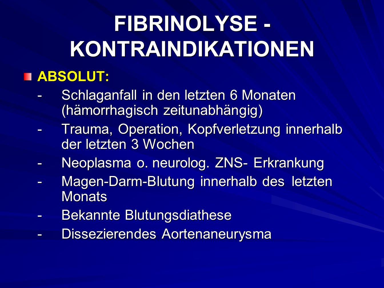 FIBRINOLYSE - KONTRAINDIKATIONEN ABSOLUT: -Schlaganfall in den letzten 6 Monaten (hämorrhagisch zeitunabhängig) -Trauma, Operation, Kopfverletzung innerhalb der letzten 3 Wochen -Neoplasma o.