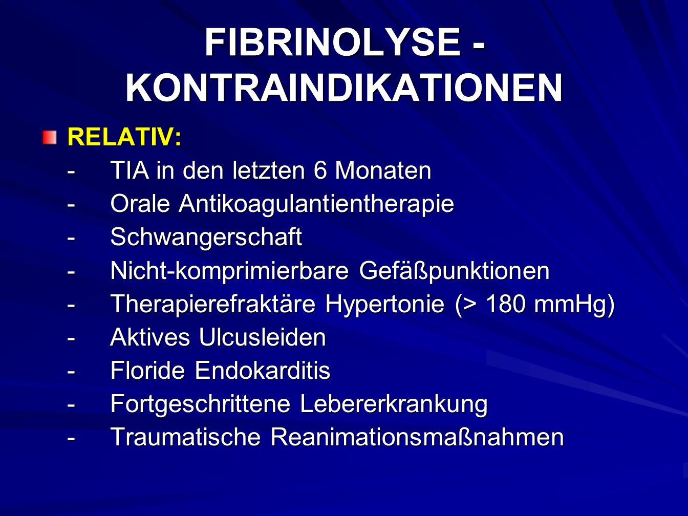 FIBRINOLYSE - KONTRAINDIKATIONEN RELATIV: -TIA in den letzten 6 Monaten -Orale Antikoagulantientherapie -Schwangerschaft -Nicht-komprimierbare Gefäßpunktionen -Therapierefraktäre Hypertonie (> 180 mmHg) -Aktives Ulcusleiden -Floride Endokarditis -Fortgeschrittene Lebererkrankung -Traumatische Reanimationsmaßnahmen