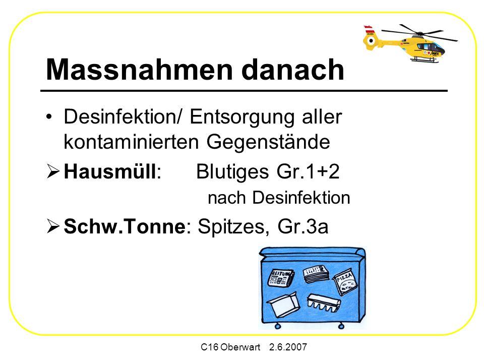 C16 Oberwart 2.6.2007 Massnahmen danach Desinfektion/ Entsorgung aller kontaminierten Gegenstände Hausmüll: Blutiges Gr.1+2 nach Desinfektion Schw.Tonne: Spitzes, Gr.3a