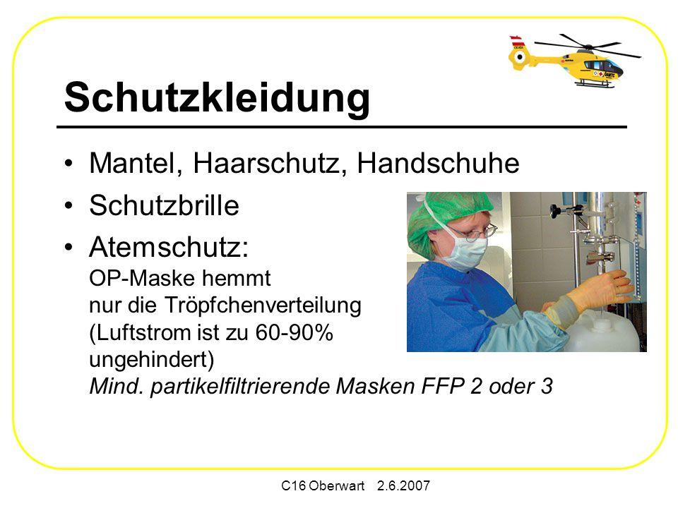 C16 Oberwart 2.6.2007 Schutzkleidung Mantel, Haarschutz, Handschuhe Schutzbrille Atemschutz: OP-Maske hemmt nur die Tröpfchenverteilung (Luftstrom ist zu 60-90% ungehindert) Mind.