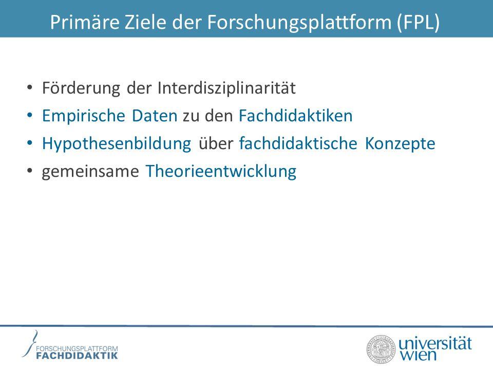 Primäre Ziele der Forschungsplattform (FPL) Förderung der Interdisziplinarität Empirische Daten zu den Fachdidaktiken Hypothesenbildung über fachdidaktische Konzepte gemeinsame Theorieentwicklung