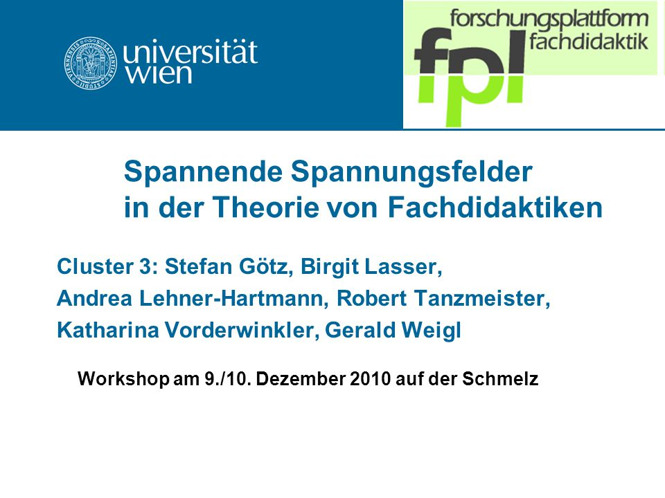 Spannende Spannungsfelder in der Theorie von Fachdidaktiken Cluster 3: Stefan Götz, Birgit Lasser, Andrea Lehner-Hartmann, Robert Tanzmeister, Katharina Vorderwinkler, Gerald Weigl Workshop am 9./10.