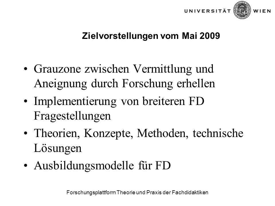 Forschungsplattform Theorie und Praxis der Fachdidaktiken Zielvorstellungen vom Mai 2009 Grauzone zwischen Vermittlung und Aneignung durch Forschung erhellen Implementierung von breiteren FD Fragestellungen Theorien, Konzepte, Methoden, technische Lösungen Ausbildungsmodelle für FD