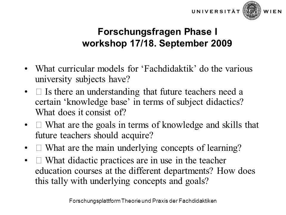 Forschungsplattform Theorie und Praxis der Fachdidaktiken Forschungsfragen Phase I workshop 17/18. September 2009 What curricular models for Fachdidak