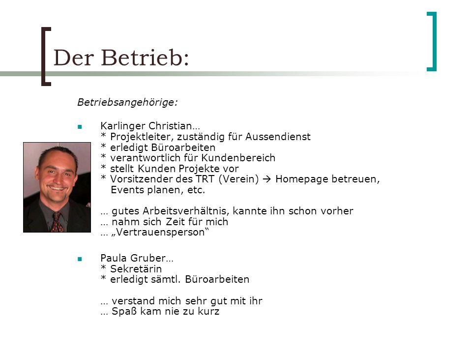 Der Betrieb: Betriebsangehörige: Karlinger Christian… * Projektleiter, zuständig für Aussendienst * erledigt Büroarbeiten * verantwortlich für Kundenb